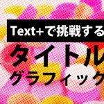Text+で挑戦するタイトルグラフィック